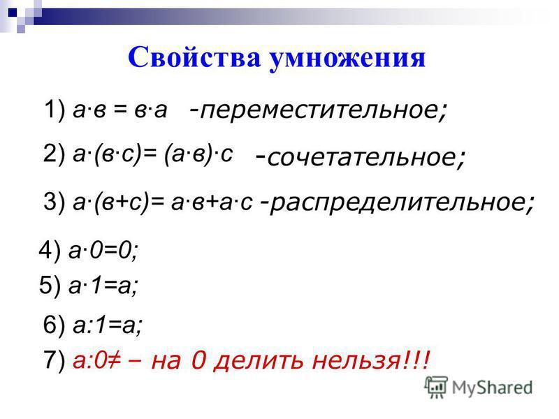 Свойства умножения 1) а·в = в·а -переместительное; 2) а·(в·с)= (а·в)·с - сочетательное; 3) а·(в+с)= а·в+а·с -распределительное; 4) а·0=0; 5) а·1=а; 6) а:1=а; 7) а:0 – на 0 делить нельзя!!!