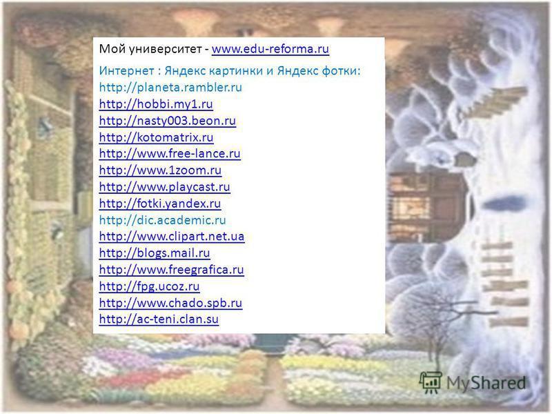 Мой университет - www.edu-reforma.ruwww.edu-reforma.ru Интернет : Яндекс картинки и Яндекс фотки: http://planeta.rambler.ru http://hobbi.my1. ru http://nasty003.beon.ru http://kotomatrix.ru http://www.free-lance.ru http://www.1zoom.ru http://www.play