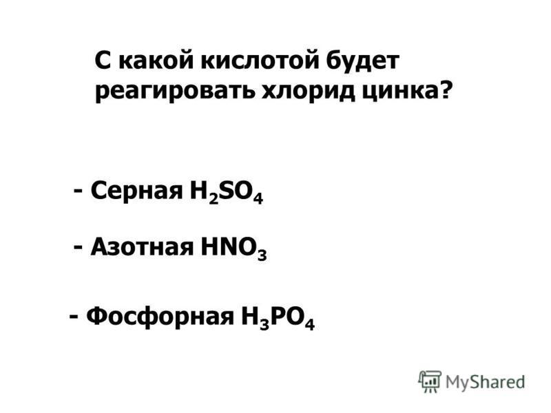 С какой кислотой будет реагировать хлорид цинка? - Серная H 2 SO 4 - Азотная HNO 3 - Фосфорная H 3 PO 4