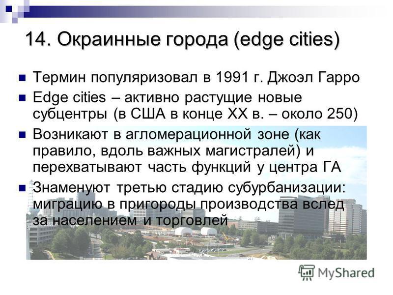 14. Окраинные города (edge cities) Термин популяризовал в 1991 г. Джоэл Гарро Edge cities – активно растущие новые субцентры (в США в конце XX в. – около 250) Возникают в агломерационной зоне (как правило, вдоль важных магистралей) и перехватывают ча
