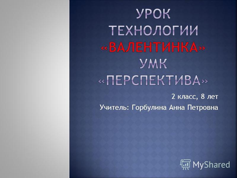 2 класс, 8 лет Учитель: Горбулина Анна Петровна