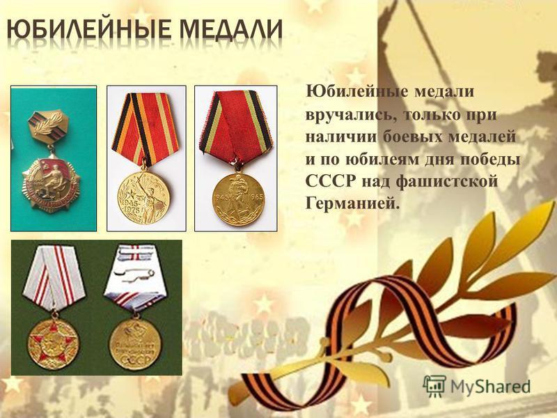 Юбилейные медали вручались, только при наличии боевых медалей и по юбилеям дня победы СССР над фашистской Германией.