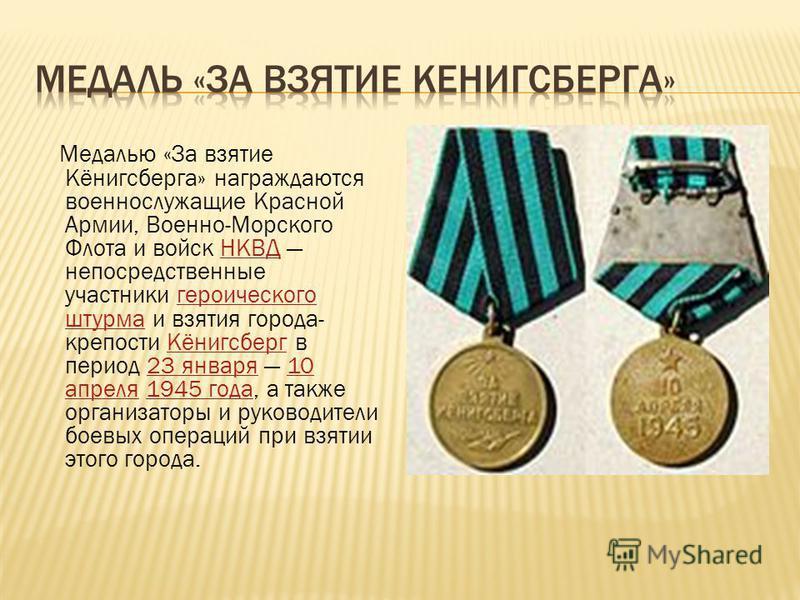 Медалью «За взятие Кёнигсберга» награждаются военнослужащие Красной Армии, Военно-Морского Флота и войск НКВД непосредственные участники героического штурма и взятия города- крепости Кёнигсберг в период 23 января 10 апреля 1945 года, а также организа
