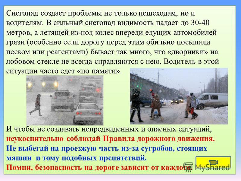 Снегопад создает проблемы не только пешеходам, но и водителям. В сильный снегопад видимость падает до 30-40 метров, а летящей из-под колес впереди едущих автомобилей грязи (особенно если дорогу перед этим обильно посыпали песком или реагентами) бывае