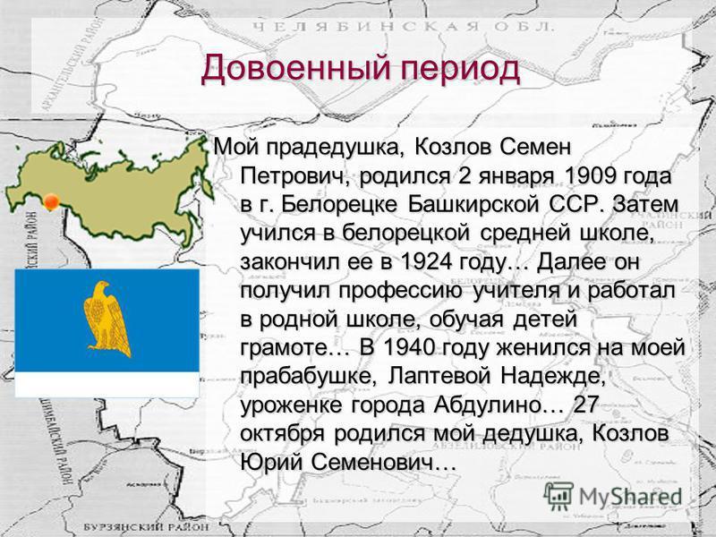 Довоенный период Мой прадедушка, Козлов Семен Петрович, родился 2 января 1909 года в г. Белорецке Башкирской ССР. Затем учился в белорецкой средней школе, закончил ее в 1924 году… Далее он получил профессию учителя и работал в родной школе, обучая де