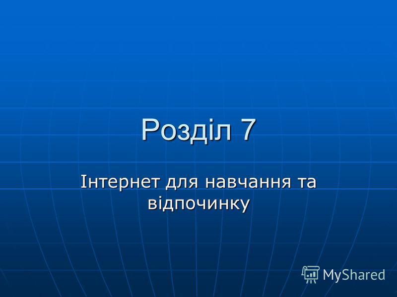 Розділ 7 Інтернет для навчання та відпочинку