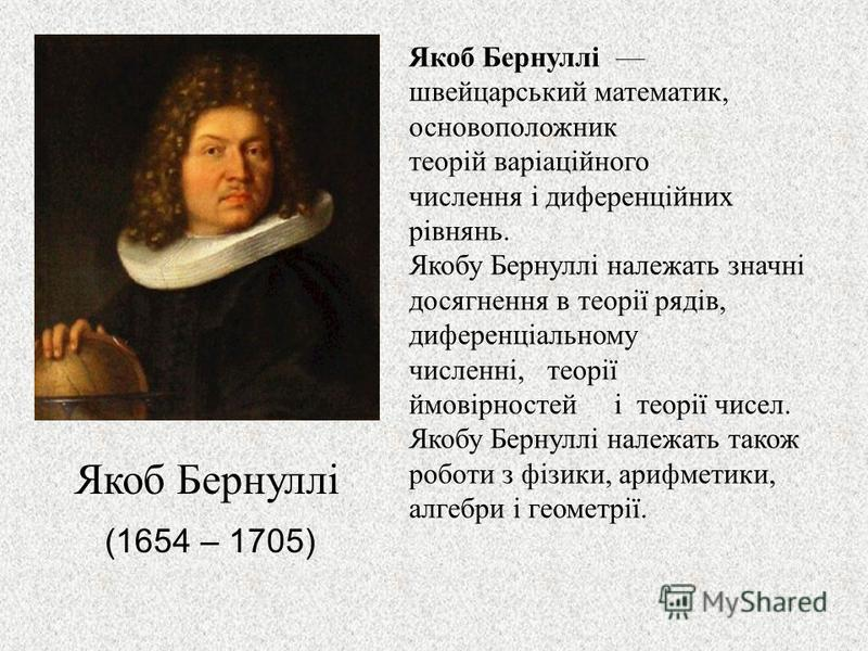 Якоб Бернуллі швейцарський математик, основоположник теорій варіаційного числення і диференційних рівнянь. Якобу Бернуллі належать значні досягнення в теорії рядів, диференціальному численні, теорії ймовірностей і теорії чисел. Якобу Бернуллі належат