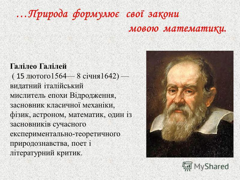 …Природа формулює свої закони мовою математики. Галілео Галілей ( 15 лютого1564 8 січня1642) видатний італійський мислитель епохи Відродження, засновник класичної механіки, фізик, астроном, математик, один із засновників сучасного експериментально-те