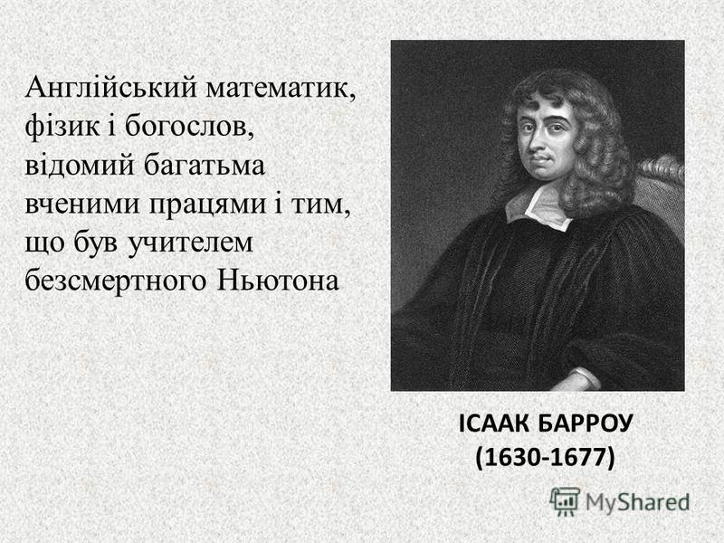 ІСААК БАРРОУ (1630-1677) Англійський математик, фізик і богослов, відомий багатьма вченими працями і тим, що був учителем безсмертного Ньютона