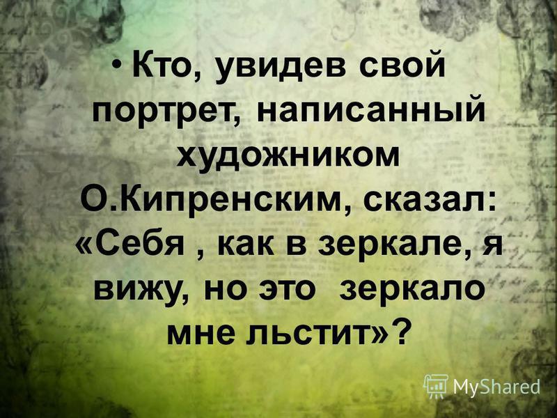 Кто, увидев свой портрет, написанный художником О.Кипренским, сказал: «Себя, как в зеркале, я вижу, но это зеркало мне льстит»?
