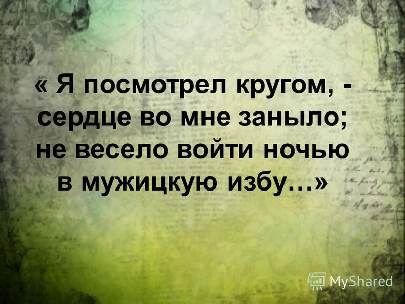 « Я посмотрел кругом, - сердце во мне заныло; не весело войти ночью в мужицкую избу…»