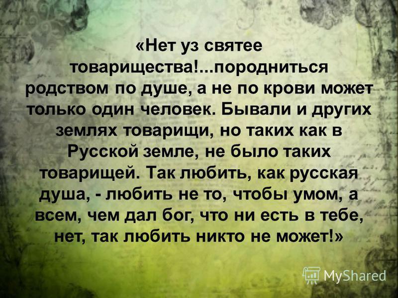 «Нет уз святее товарищества!...породниться родством по душе, а не по крови может только один человек. Бывали и других землях товарищи, но таких как в Русской земле, не было таких товарищей. Так любить, как русская душа, - любить не то, чтобы умом, а