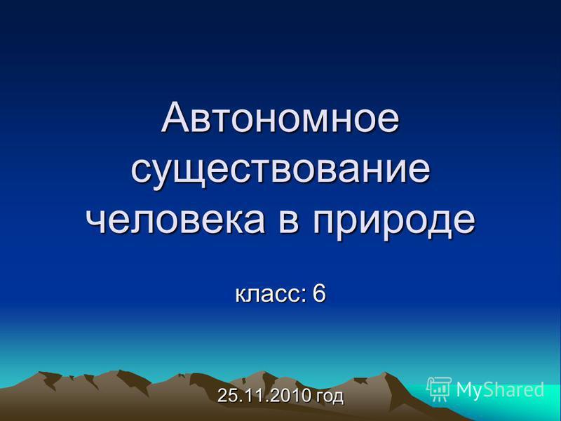 Автономное существование человека в природе класс: 6 25.11.2010 год