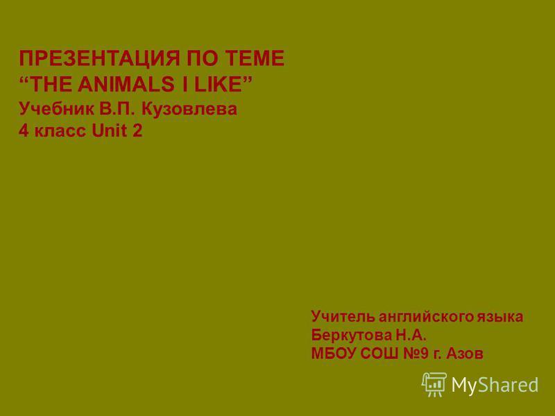 ПРЕЗЕНТАЦИЯ ПО ТЕМЕ THE ANIMALS I LIKE Учебник В.П. Кузовлева 4 класс Unit 2 Учитель английского языка Беркутова Н.А. МБОУ СОШ 9 г. Азов