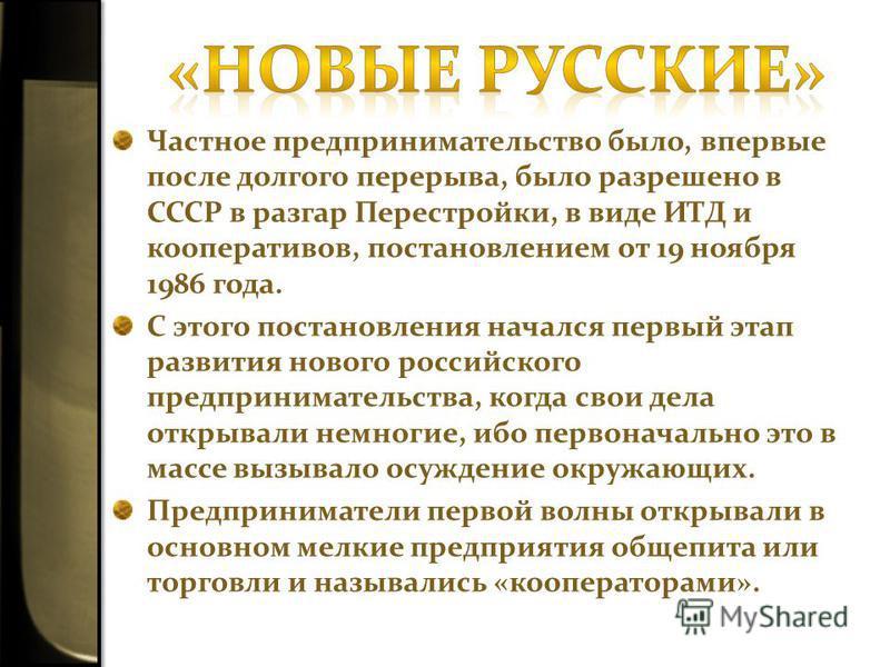 Частное предпринимательство было, впервые после долгого перерыва, было разрешено в СССР в разгар Перестройки, в виде ИТД и кооперативов, постановлением от 19 ноября 1986 года. С этого постановления начался первый этап развития нового российского пред