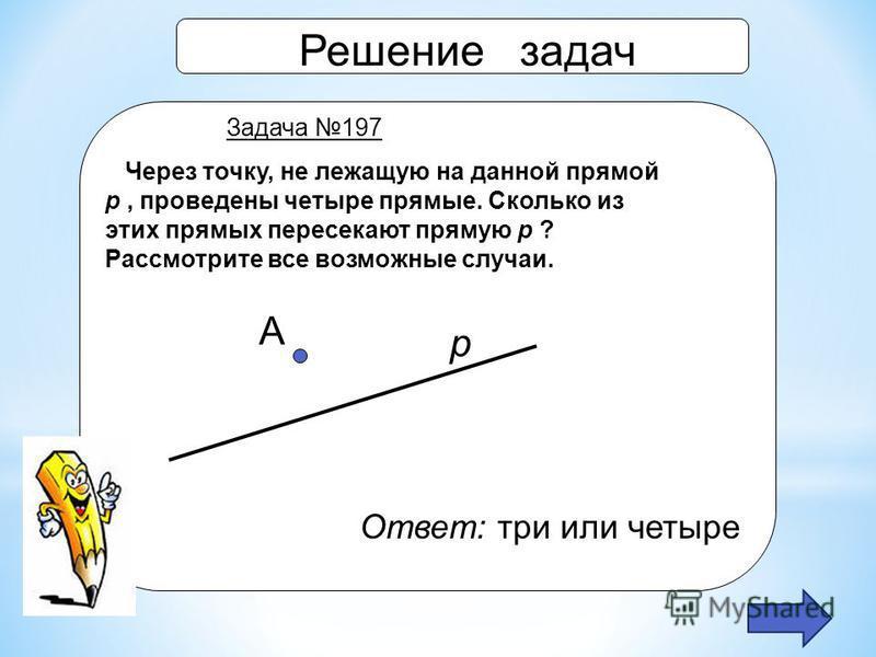 Решение задач Задача 197 Через точку, не лежащую на данной прямой p, проведены четыре прямые. Сколько из этих прямых пересекают прямую p ? Рассмотрите все возможные случаи. А р Ответ: три или четыре