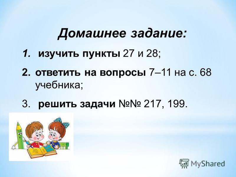 Домашнее задание: 1. изучить пункты 27 и 28; 2. ответить на вопросы 7–11 на с. 68 учебника; 3. решить задачи 217, 199.