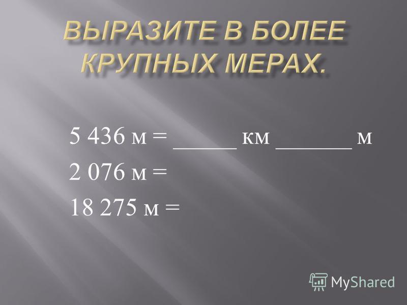5 436 м = _____ км ______ м 2 076 м = 18 275 м =
