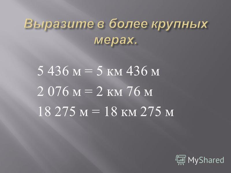 5 436 м = 5 км 436 м 2 076 м = 2 км 76 м 18 275 м = 18 км 275 м