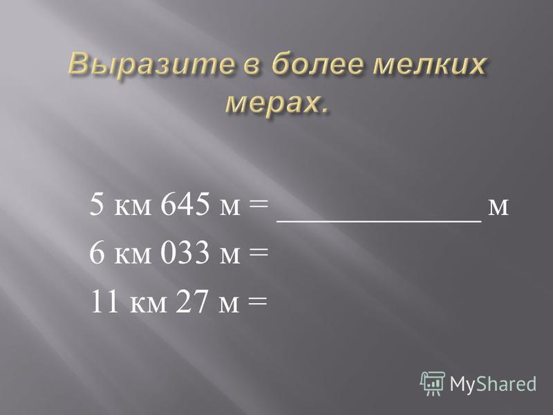 5 км 645 м = ____________ м 6 км 033 м = 11 км 27 м =