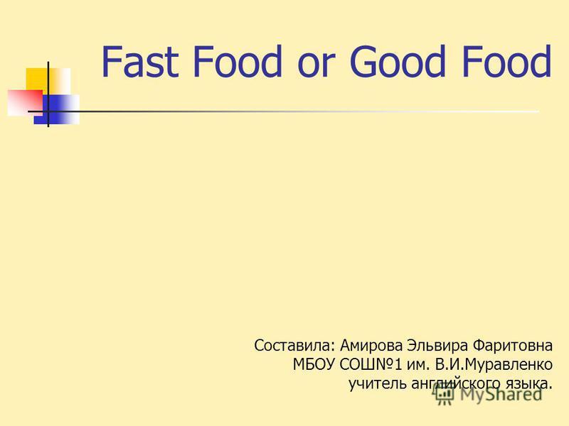 Fast Food or Good Food Составила: Амирова Эльвира Фаритовна МБОУ СОШ1 им. В.И.Муравленко учитель английского языка.