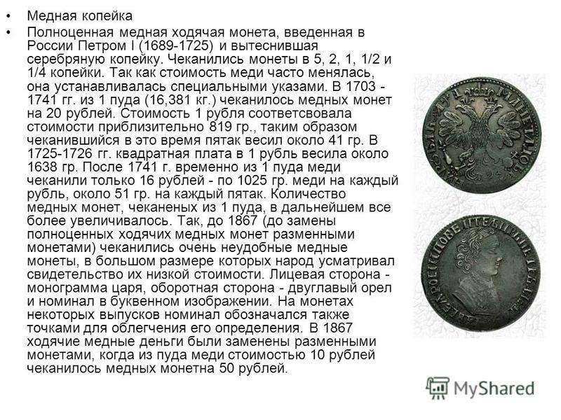 Медная копейка Полноценная медная ходячая монета, введенная в России Петром I (1689-1725) и вытеснившая серебряную копейку. Чеканились монеты в 5, 2, 1, 1/2 и 1/4 копейки. Так как стоимость меди часто менялась, она устанавливалась специальными указам