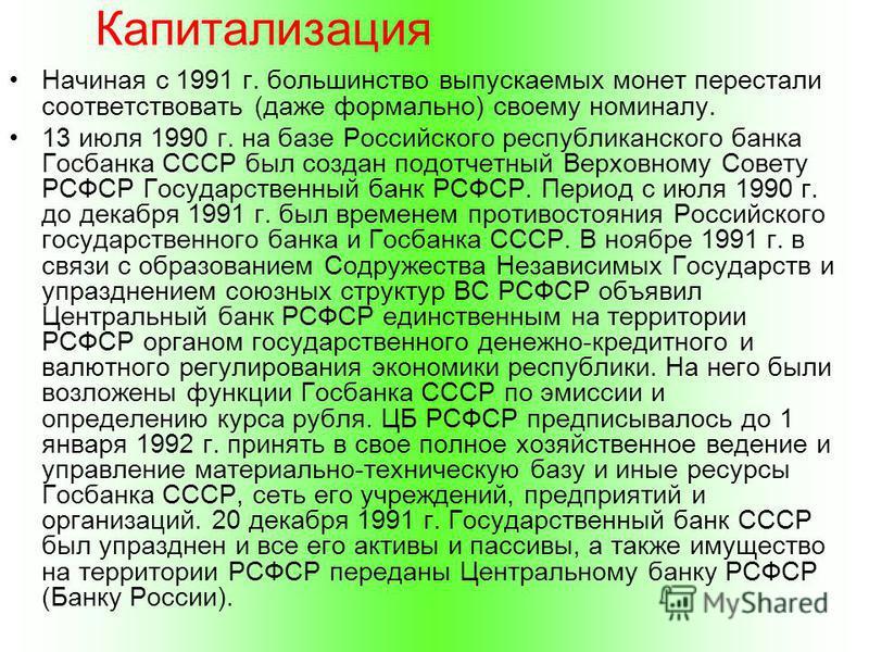 Капитализация Начиная с 1991 г. большинство выпускаемых монет перестали соответствовать (даже формально) своему номиналу. 13 июля 1990 г. на базе Российского республиканского банка Госбанка СССР был создан подотчетный Верховному Совету РСФСР Государс