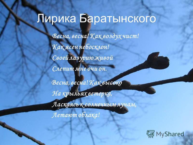 Лирика Баратынского Весна, весна! Как воздух чист! Как ясен небосклон! Своей лазурит живой Слепит мне очи он. Весна, весна! Как высоко На крыльях ветерка, Ласкаясь к солнечным лучам, Летают облака!
