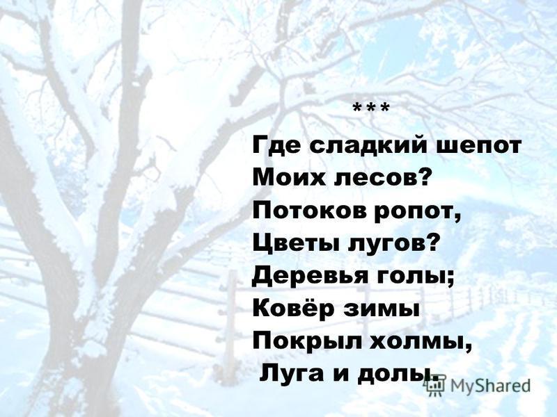 *** Где сладкий шепот Моих лесов? Потоков ропот, Цветы лугов? Деревья голы; Ковёр зимы Покрыл холмы, Луга и долы.