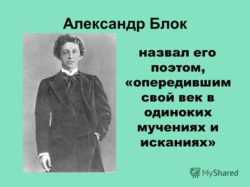 Александр Блок назвал его поэтом, «опередившим свой век в одиноких мучениях и исканиях»
