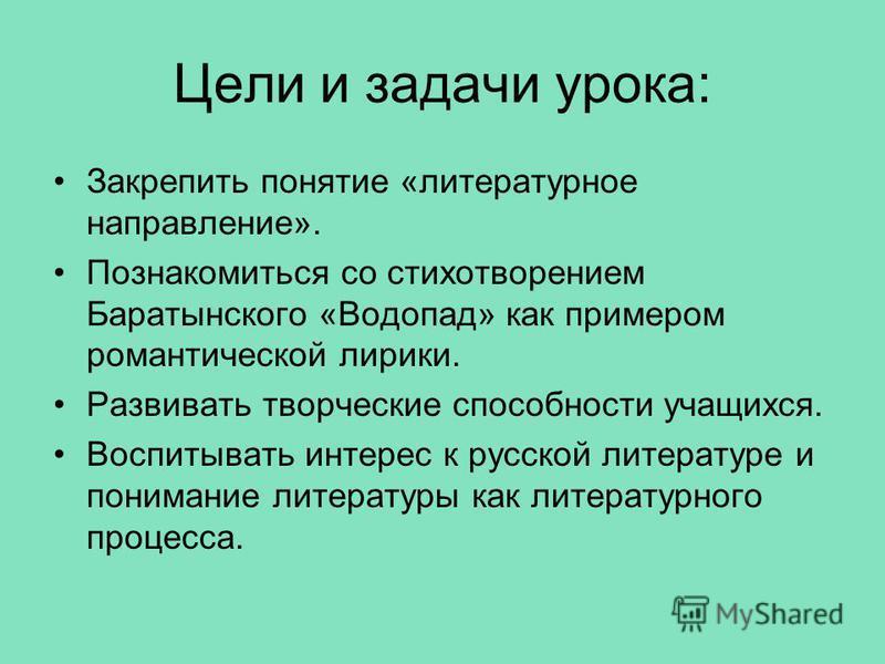 Цели и задачи урока: Закрепить понятие «литературное направление». Познакомиться со стихотворением Баратынского «Водопад» как примером романтической лирики. Развивать творческие способности учащихся. Воспитывать интерес к русской литературе и пониман