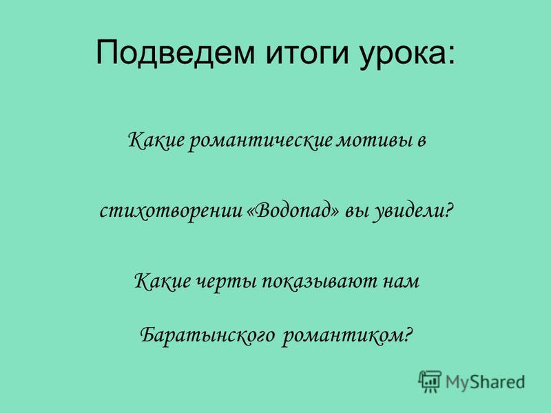 Подведем итоги урока: Какие романтические мотивы в стихотворении «Водопад» вы увидели? Какие черты показывают нам Баратынского романтиком?