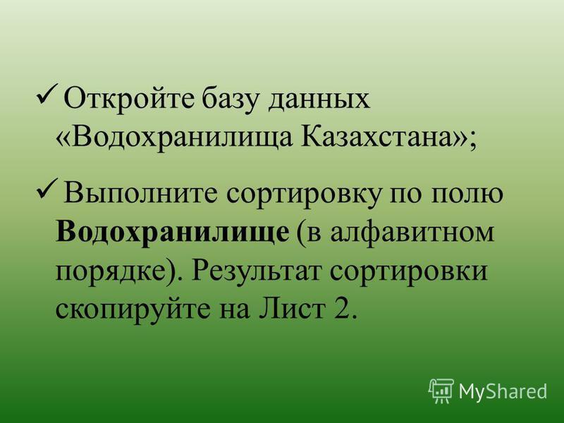 Откройте базу данных «Водохранилища Казахстана»; Выполните сортировку по полю Водохранилище (в алфавитном порядке). Результат сортировки скопируйте на Лист 2.