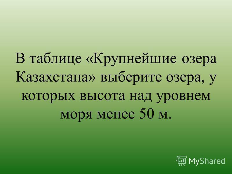 В таблице «Крупнейшие озера Казахстана» выберите озера, у которых высота над уровнем моря менее 50 м.