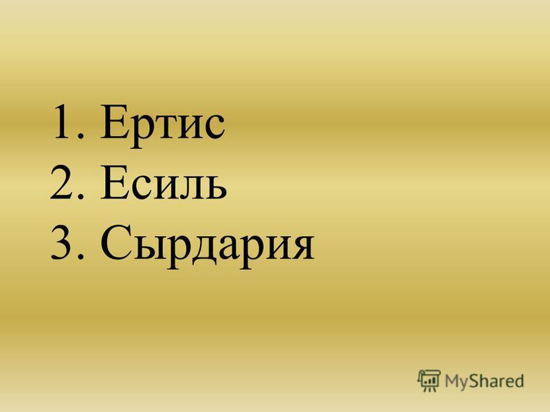 1. Ертис 2. Есиль 3. Сырдария