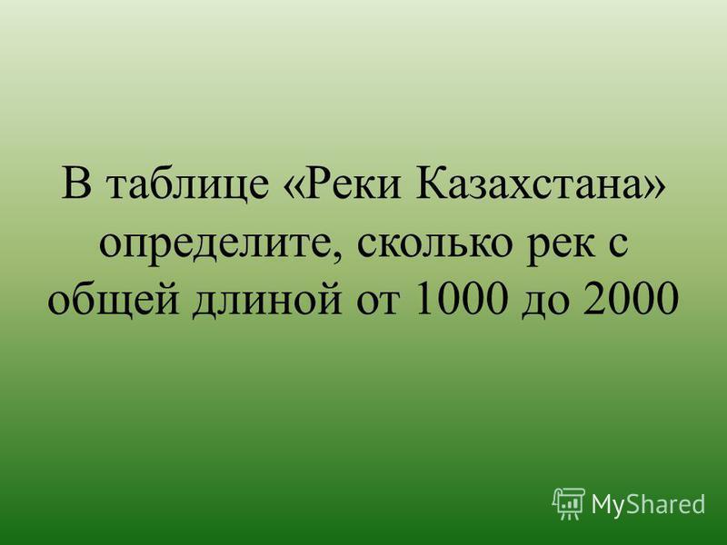 В таблице «Реки Казахстана» определите, сколько рек с общей длиной от 1000 до 2000
