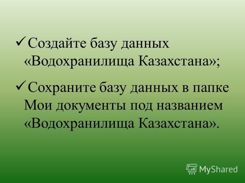 Создайте базу данных «Водохранилища Казахстана»; Сохраните базу данных в папке Мои документы под названием «Водохранилища Казахстана».
