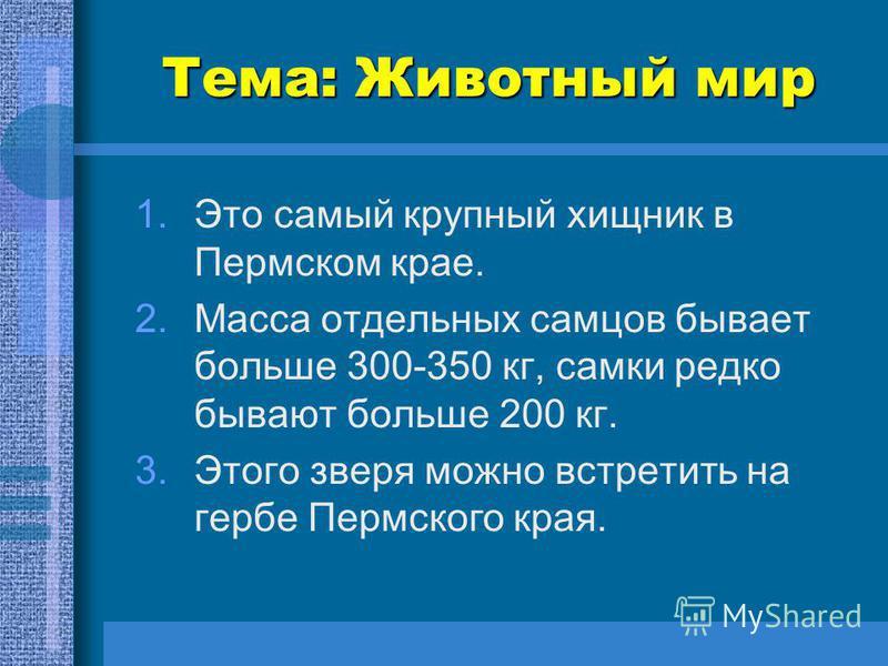 Тема: Животный мир 1. Это самый крупный хищник в Пермском крае. 2. Масса отдельных самцов бывает больше 300-350 кг, самки редко бывают больше 200 кг. 3. Этого зверя можно встретить на гербе Пермского края.