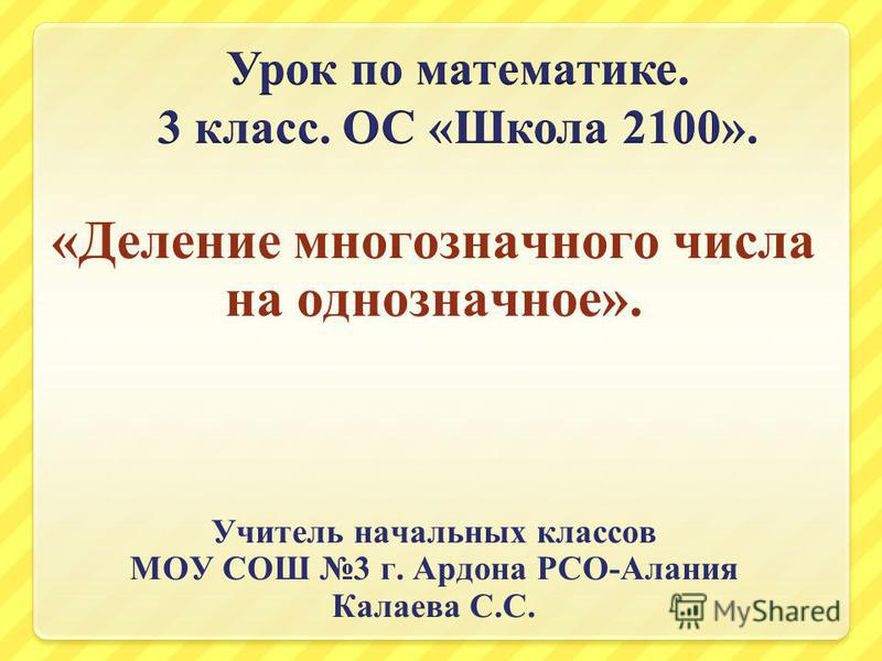 «Деление многозначного числа на однозначное». Учитель начальных классов МОУ СОШ 3 г. Ардона РСО-Алания Калаева С.С.