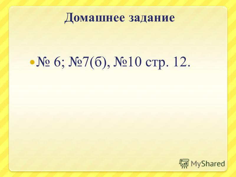 Домашнее задание 6; 7(б), 10 стр. 12.