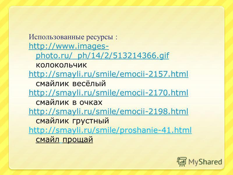 Использованные ресурсы : http://www.images- photo.ru/_ph/14/2/513214366. gif http://www.images- photo.ru/_ph/14/2/513214366. gif колокольчик http://smayli.ru/smile/emocii-2157. html http://smayli.ru/smile/emocii-2157. html смайлик весёлый http://smay