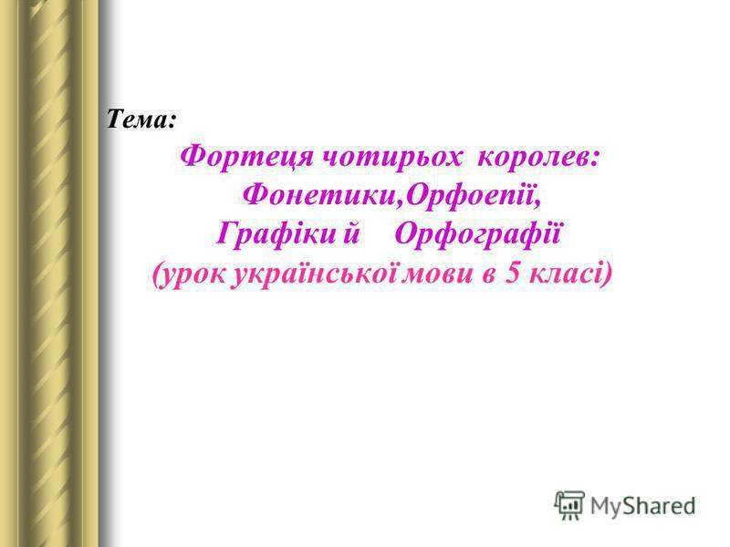 Тема: Фортеця чотирьох королев: Фонетики,Орфоепії, Графіки й Орфографії (урок української мови в 5 класі)