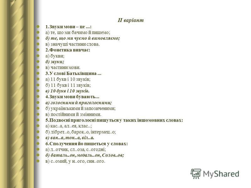 ІІ варіант 1.Звуки мови – це...: а) те, що ми бачимо й пишемо; б) те, що ми чуємо й вимовляємо; в) значущі частини слова. 2.Фонетика вивчає: а) букви; б) звуки; в) частини мови. 3.У слові Батьківщина... а) 11 букв і 10 звуків; б) 11 букв і 11 звуків;