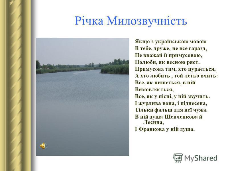 Річка Милозвучність Якщо з українською мовою В тебе, друже, не все гаразд, Не вважай її примусовою, Полюби, як весною ряст. Примусова тим, хто цурається, А хто любить, той легко вчить: Все, як пишеться, в ній Вимовляється, Все, як у пісні, у ній звуч