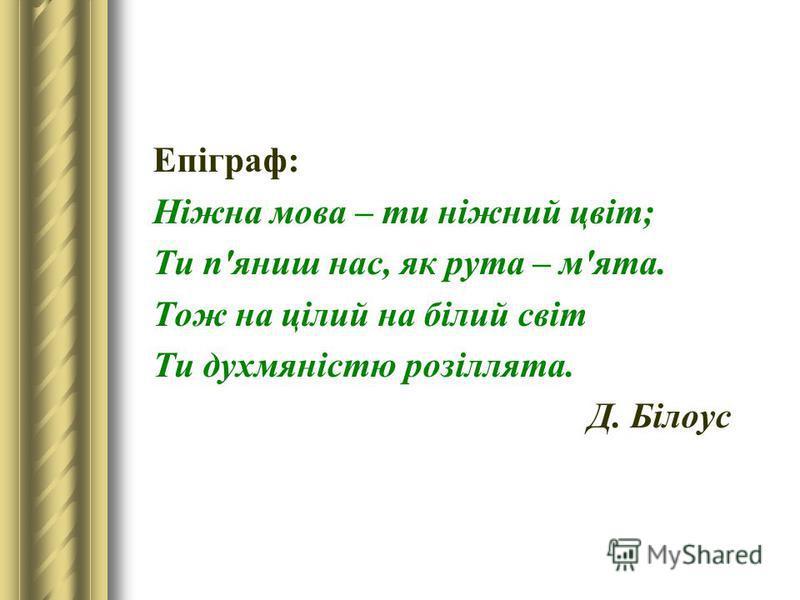 Епіграф: Ніжна мова – ти ніжний цвіт; Ти п'яниш нас, як рута – м'ята. Тож на цілий на білий світ Ти духмяністю розіллята. Д. Білоус