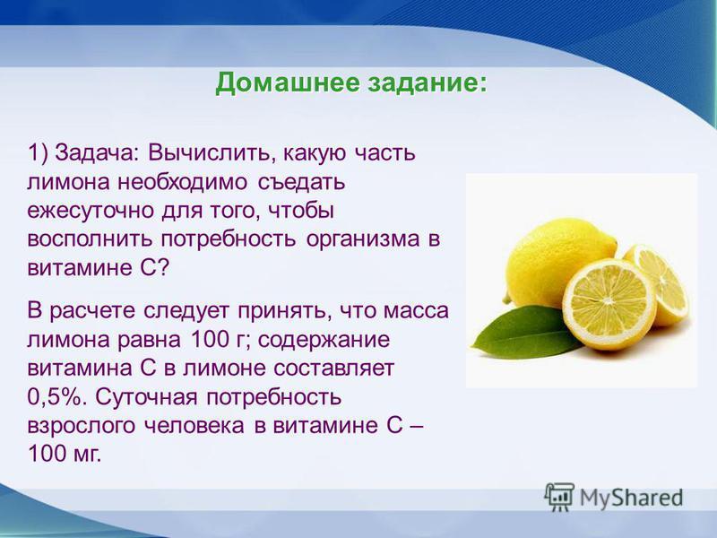 Домашнее задание: 1) Задача: Вычислить, какую часть лимона необходимо съедать ежесуточно для того, чтобы восполнить потребность организма в витамине С? В расчете следует принять, что масса лимона равна 100 г; содержание витамина С в лимоне составляет
