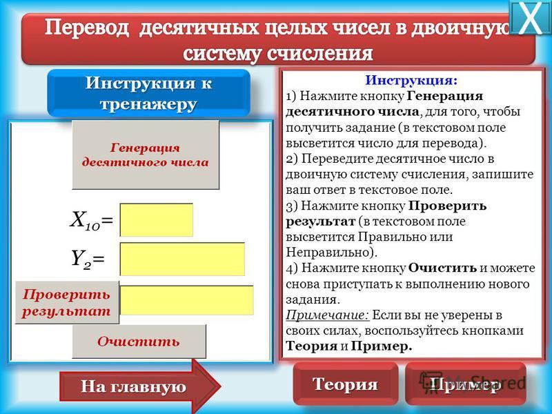X 10 = Y2=Y2= На главную На главную 7537 18 94 21 1111 0 000 Пример Пример Алгоритм перевода десятичного числа в двоичную систему счисления: 1. Последовательно выполнять деление данного числа и получаемых целых частных на 2 до тех пор, пока не получи