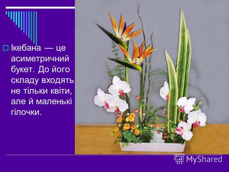 Ікебана це асиметричний букет. До його складу входять не тільки квіти, але й маленькі гілочки.