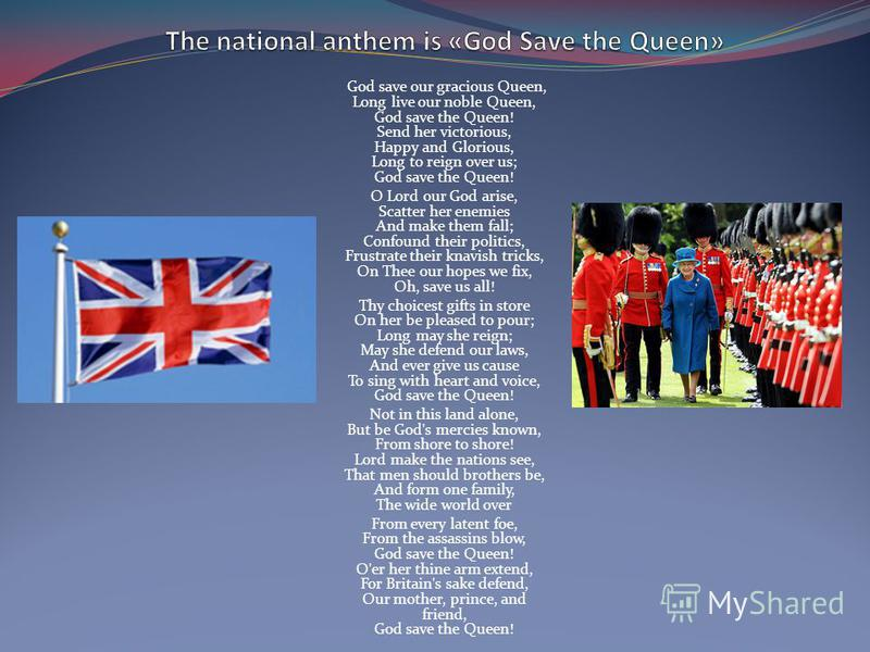 God save our gracious Queen, Long live our noble Queen, God save the Queen! Send her victorious, Happy and Glorious, Long to reign over us; God save the Queen! O Lord our God arise, Scatter her enemies And make them fall; Confound their politics, Fru