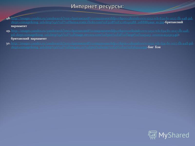48. http://images.yandex.ru/yandsearch?text=британский%20парламент&fp=0&pos=3&uinfo=ww-1252-wh-634-fw-1027-fh-448-pd- 1&rpt=simage&img_url=http%3A%2F%2Ffarm4.static.flickr.com%2F3218%2F2706292588_2e88889a4e_m.jpg-британский парламентhttp://images.yan